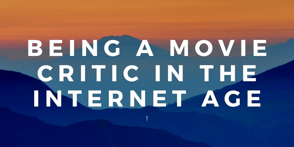 being a movie critic in the internet age